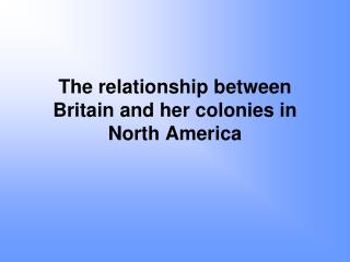 The relationship between Britain and her colonies in North America