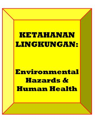 KETAHANAN LINGKUNGAN: Environmental Hazards & Human Health