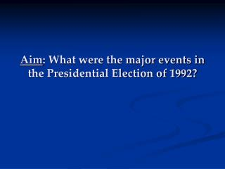 Aim : What were the major events in the Presidential Election of 1992?