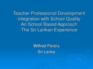 Teacher Professional Development  -integration with School Quality- An School Based Approach -The Sri Lankan Experience-