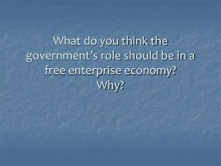 What do you think the government's role should be in a free enterprise economy? Why?