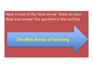 Have a read of the 'blue arrow' sheet on your desk and answer the question in the red box