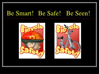 Be Smart!	 Be Safe!	Be Seen!