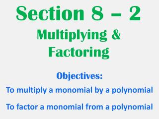 Section 8 – 2  Multiplying & Factoring
