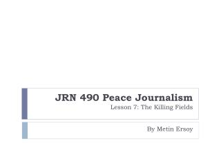 JRN 490 Peace Journalism  Lesson 7: The Killing Fields