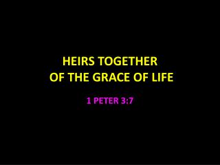 HEIRS TOGETHER  OF THE GRACE OF LIFE