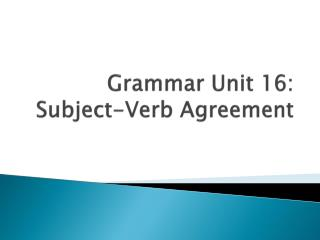 Grammar Unit 16: Subject-Verb Agreement