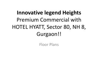 Innovative legend  Heights Premium Commercial with HOTEL HYATT, Sector 80, NH 8,  Gurgaon !!