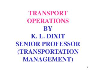 TRANSPORT  OPERATIONS BY K. L. DIXIT SENIOR PROFESSOR (TRANSPORTATION MANAGEMENT)