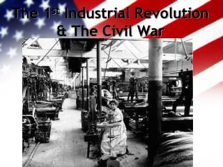 The 1 st  Industrial Revolution & The Civil War