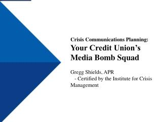 Crisis Communications Planning: Your Credit Union's Media Bomb Squad Gregg Shields, APR - Certified by the Institute