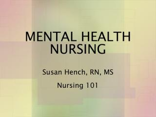 MENTAL HEALTH NURSING  Susan Hench, RN, MS Nursing 101