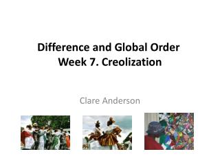 Difference and Global Order Week 7. Creolization