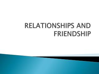 RELATIONSHIPS AND FRIENDSHIP
