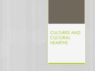 CULTURES AND  CULTURAL HEARTHS