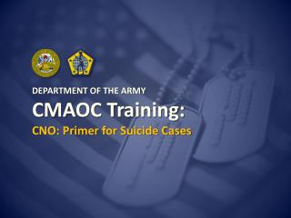 DEPARTMENT OF THE ARMY CMAOC Training: CNO: Primer for Suicide Cases