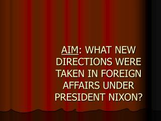 AIM : WHAT NEW DIRECTIONS WERE TAKEN IN FOREIGN AFFAIRS UNDER PRESIDENT NIXON?
