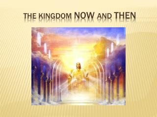 THE KINGDOM  NOW  AND  THEN