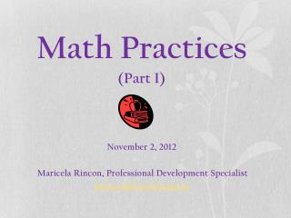 Math Practices (Part I) November 2, 2012 Maricela Rincon, Professional Development Specialist