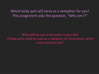 "Which body part will serve as a metaphor for you? This  assignment asks the question, ""Who am I?"""
