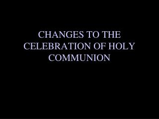 CHANGES TO THE CELEBRATION OF HOLY  COMMUNION