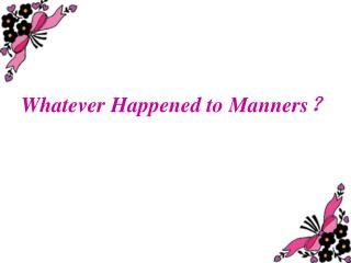 Whatever Happened to Manners ?