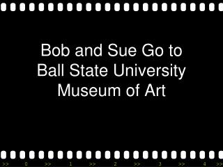 Bob and Sue Go to  Ball State University  Museum of Art
