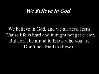 We believe in God, and we all need Jesus; 'Cause life is hard and it might not get easier,