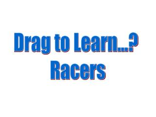 Drag to Learn...? Racers