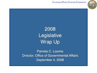 2008 Legislative  Wrap Up Pamela C. Loomis Director, Office of Governmental Affairs