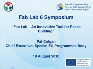 "Fab  Lab 6 Symposium  "" Fab  Lab – An Innovative Tool for Peace Building""  Pat Colgan"