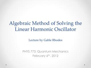 Algebraic Method of  Solving  the Linear Harmonic  Oscillator Lecture by Gable Rhodes