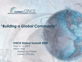 """ Building a Global Community""  		ONCE Global Summit 2005 		May 4 – 6, 2205 		Milan, Italy"
