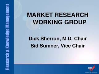 MARKET RESEARCH WORKING GROUP Dick Sherron, M.D. Chair Sid Sumner, Vice Chair
