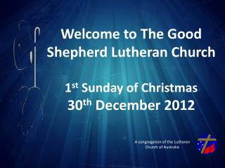 Welcome to The Good Shepherd Lutheran Church 1 st  Sunday of Christmas 30 th  December  2012