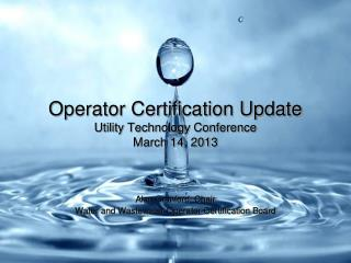 Operator Certification Update Utility Technology Conference March 14, 2013