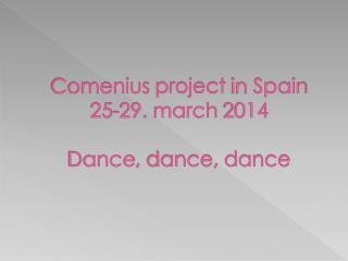 Comenius project in Spain 25-29.  march  2014 Dance ,  dance ,  dance