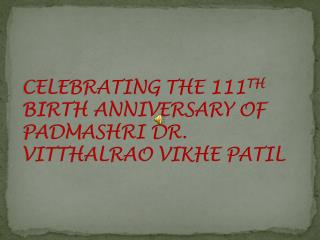 CELEBRATING THE 111 TH  BIRTH ANNIVERSARY OF PADMASHRI DR. VITTHALRAO VIKHE PATIL