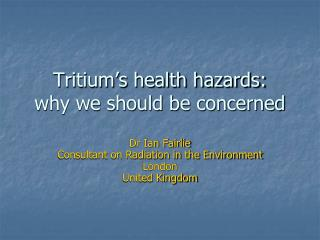 Tritium's health hazards:  why we should be concerned