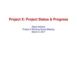 Project X: Project Status & Progress Steve Holmes Project X Working Group Meeting March 2, 2011