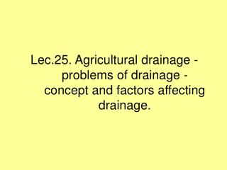 Lec.25. Agricultural drainage - problems of drainage - concept and factors affecting drainage.