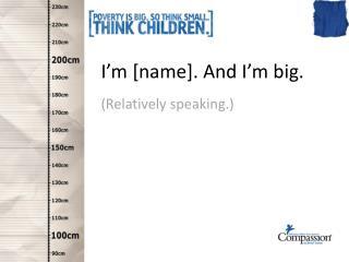 I'm [name]. And I'm big.