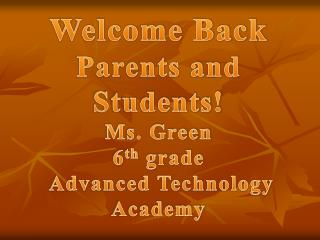 Welcome Back  Parents and Students! Ms. Green 6 th  grade  Advanced Technology Academy