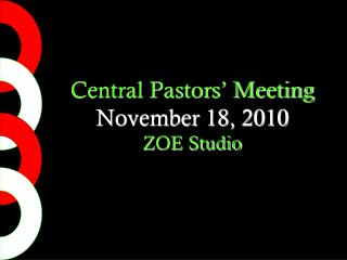 Central Pastors' Meeting November 18, 2010 ZOE Studio