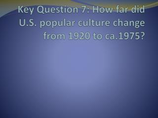 Key Question 7: How far did U.S. popular culture change from 1920 to ca.1975?