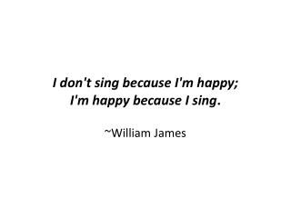 I don't sing because I'm happy;  I'm happy because I sing .