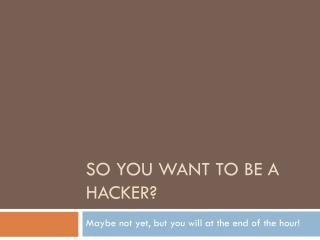 So you want to be a Hacker?