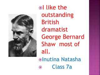 I like the outstanding British dramatist George Bernard Shaw  most of all. Inutina Natasha       Class 7a