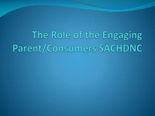 The Role of the Engaging Parent/Consumers SACHDNC