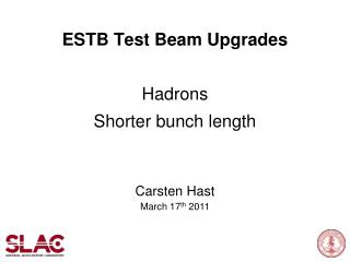 ESTB Test Beam  Upgrades Hadrons Shorter bunch length